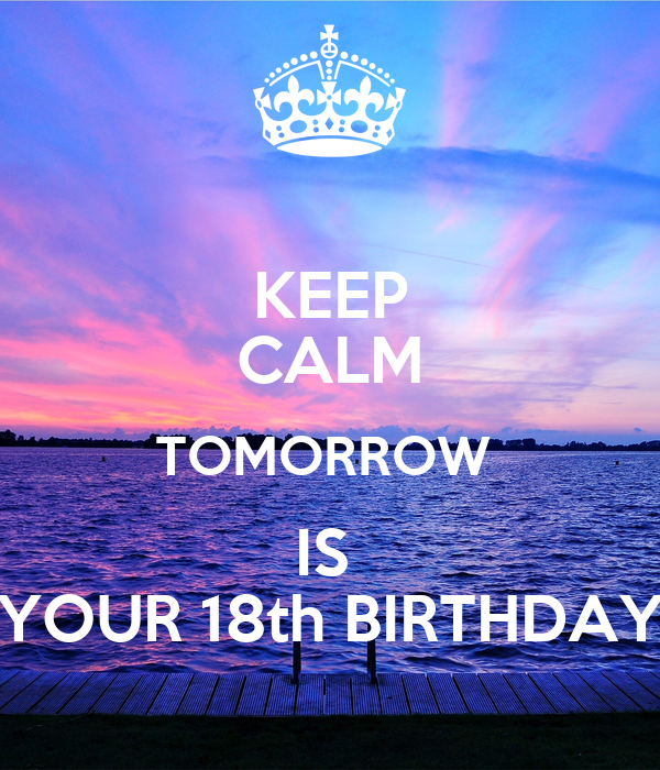 KEEP CALM TOMORROW IS YOUR 18th BIRTHDAY
