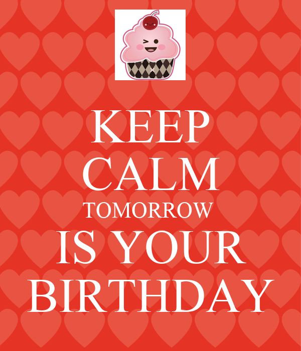 Tomorrow is your birthday keep calm your birthday is tomorrow tomorrow is your birthday if your birthday is tomorrow pictures to pin on altavistaventures Gallery