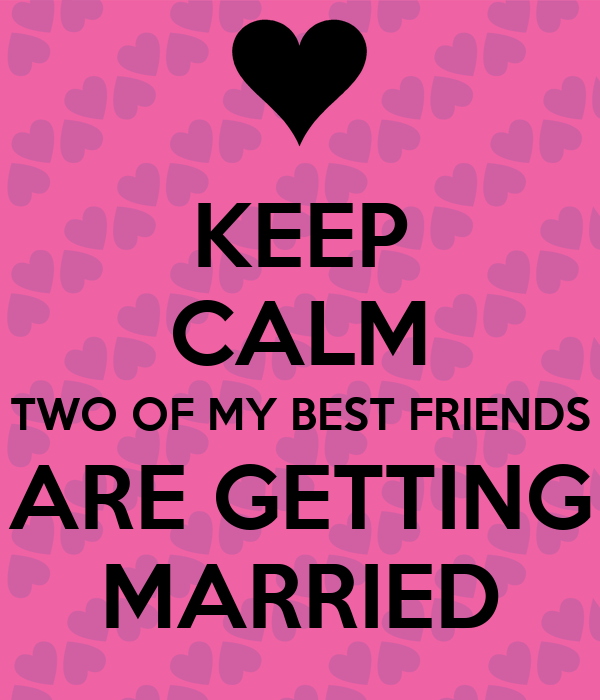 KEEP CALM TWO OF MY BEST FRIENDS ARE GETTING MARRIED ...