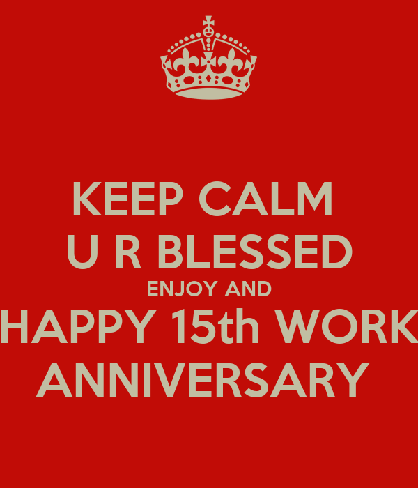 Work Anniversary Quotes: KEEP CALM U R BLESSED ENJOY AND HAPPY 15th WORK