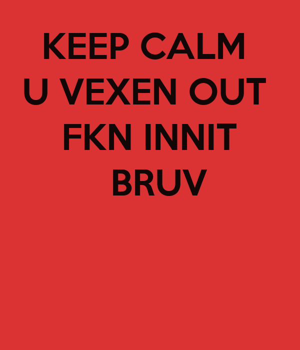 keep-calm-u-vexen-out-fkn-innit-bruv.png