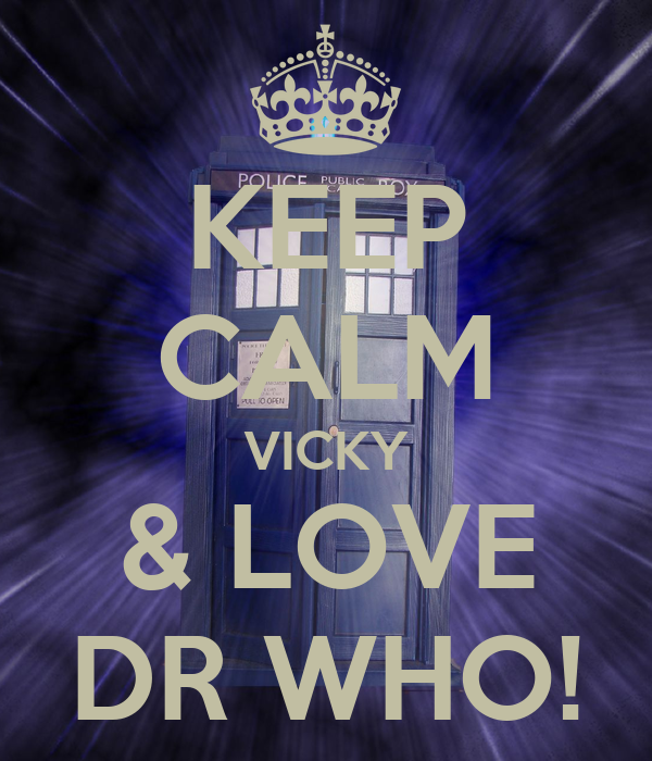 I Love Vicky Wallpapers : KEEP cALM VIcKY & LOVE DR WHO! - KEEP cALM AND cARRY ON ...