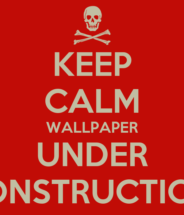 Keep Calm Wallpaper Under Construction Poster Aaron Keep