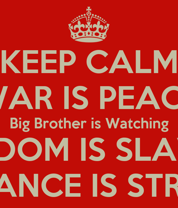 KEEP CALM WAR IS PEACE Big Brother is Watching FREEDOM IS ... War Is Peace Freedom Is Slavery Ignorance Is Strength
