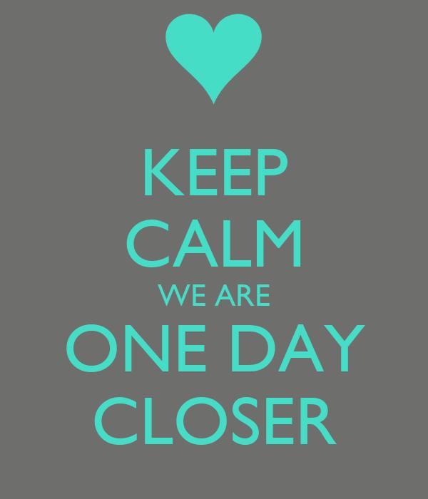 Keep Calm We Are One Day Closer Poster Sarah Keep Calm