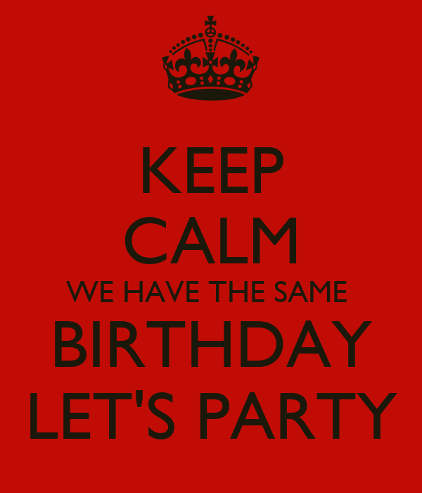 KEEP CALM WE HAVE THE SAME BIRTHDAY LET'S PARTY - KEEP CALM AND CARRY ...: https://keepcalm-o-matic.co.uk/p/keep-calm-we-have-the-same...
