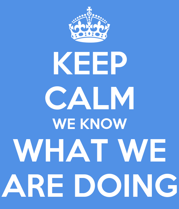 keep calm we know what we are doing keep calm and carry