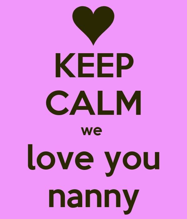 I Love You Nanny Quotes : KEEP CALM we love you nanny Poster tayla Keep Calm-o-Matic