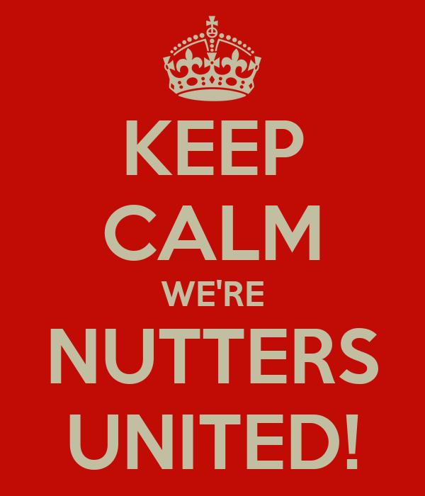 KEEP CALM WE'RE NUTTERS UNITED! Poster   Charleys Corner   Keep Calm-o-Matic