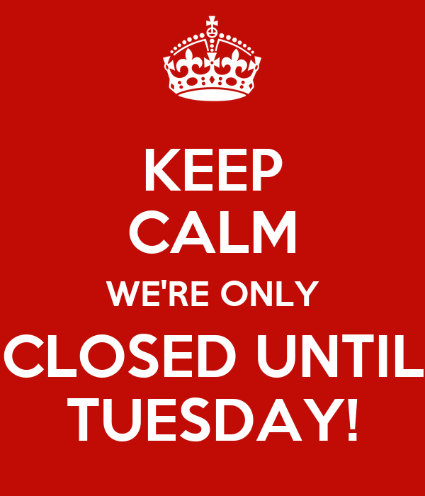 Keep Calm Were Only Closed Until Tuesday Poster Ketch Keep