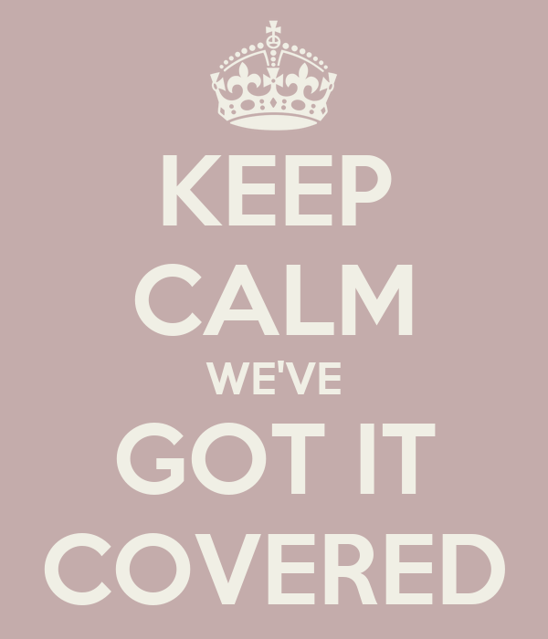 KEEP CALM WE'VE GOT IT COVERED - KEEP CALM AND CARRY ON Image ...