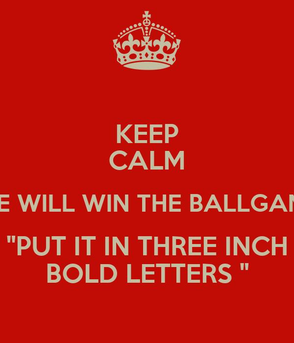 "KEEP CALM "" WE WILL WIN THE BALLGAME "" ""PUT IT IN THREE"