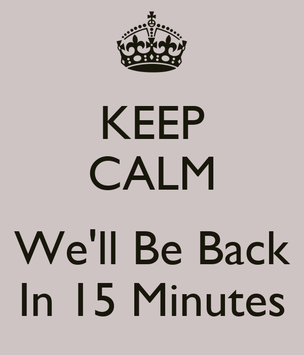 Keep Calm We Ll Be Back In 15 Minutes