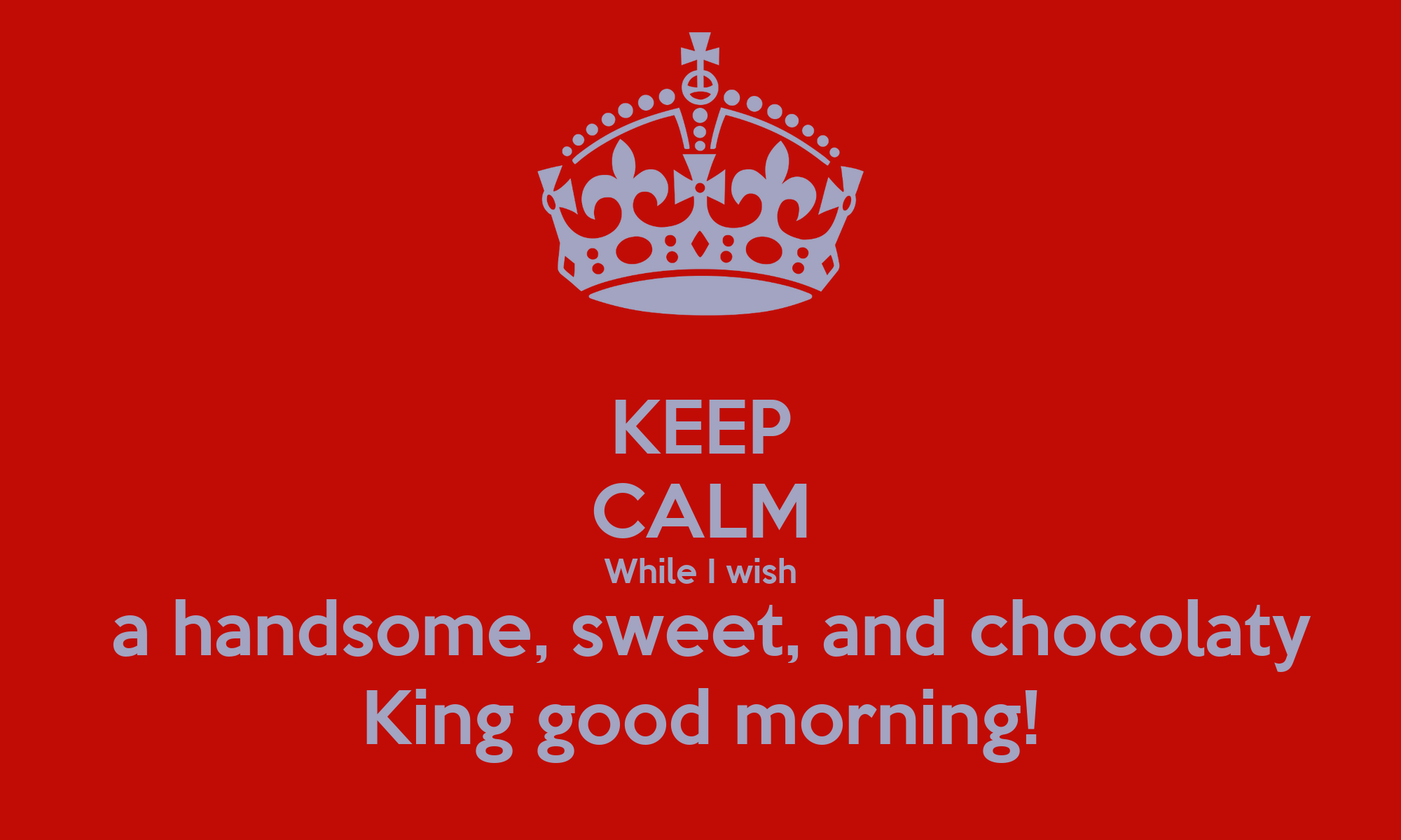 Good Morning My Handsome Man: KEEP CALM While I Wish A Handsome, Sweet, And Chocolaty