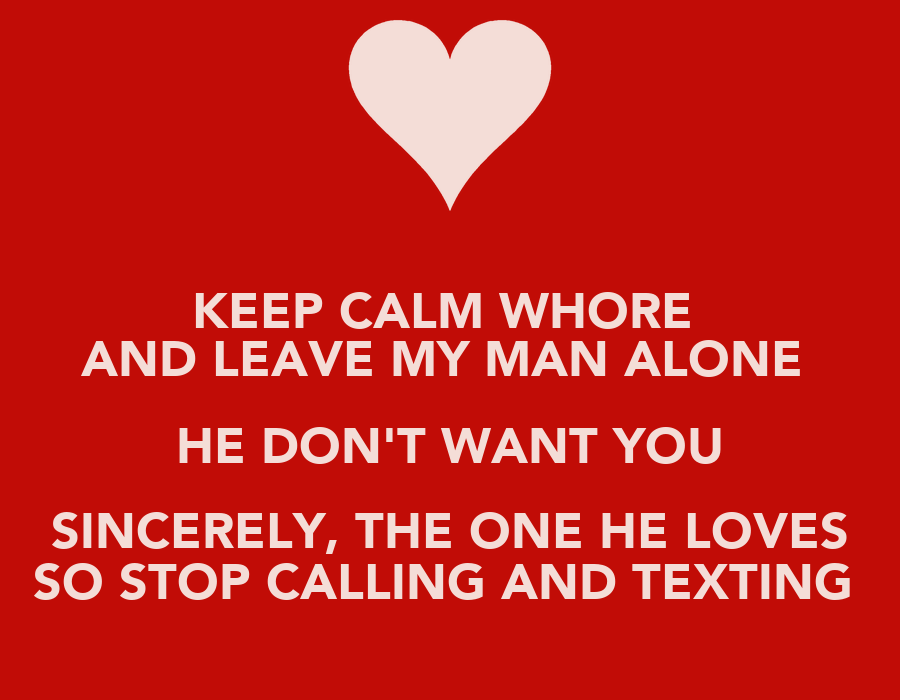 Keep Calm Whore And Leave My Man Alone He Dont Want You Sincerely