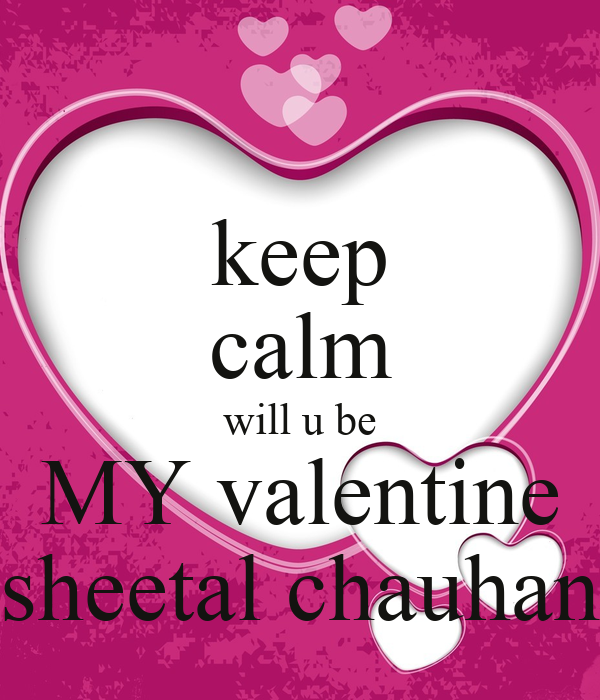 Keep Calm Will U Be MY Valentine Sheetal Chauhan