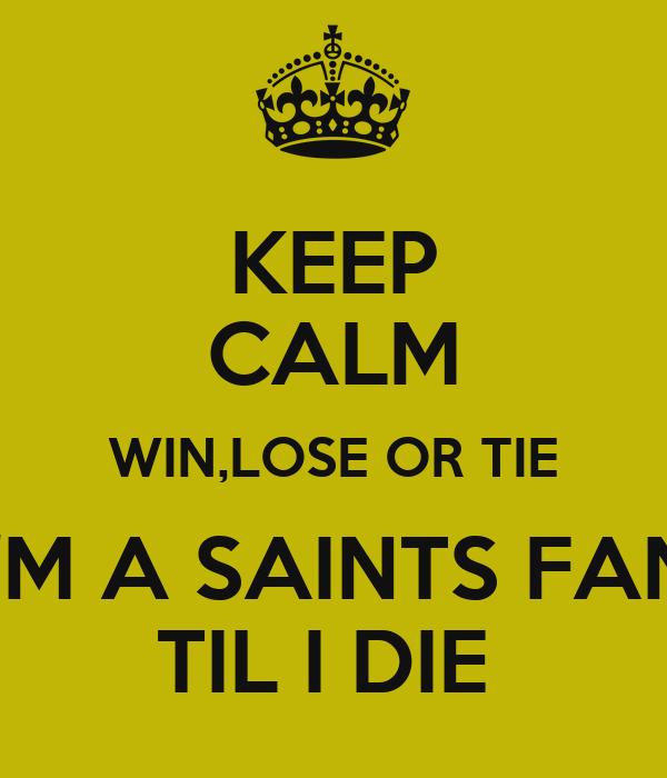 keep calm win lose or tie i m a saints fan til i die
