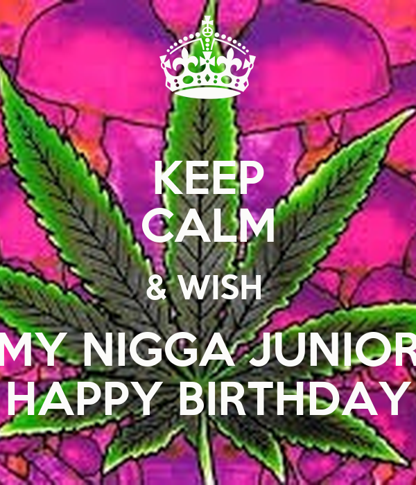 KEEP CALM & WISH MY NIGGA JUNIOR HAPPY BIRTHDAY - KEEP CALM AND CARRY ...: keepcalm-o-matic.co.uk/p/keep-calm-wish-my-nigga-junior-happy-birthday