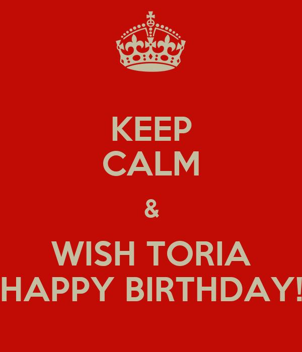 KEEP CALM & WISH TORIA HAPPY BIRTHDAY!