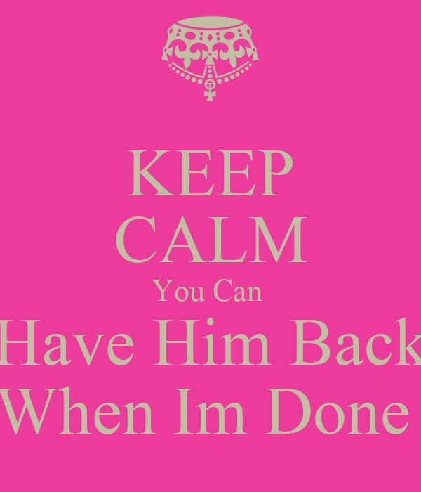 You Can Have Him: KEEP CALM You Can Have Him Back When Im Done Poster