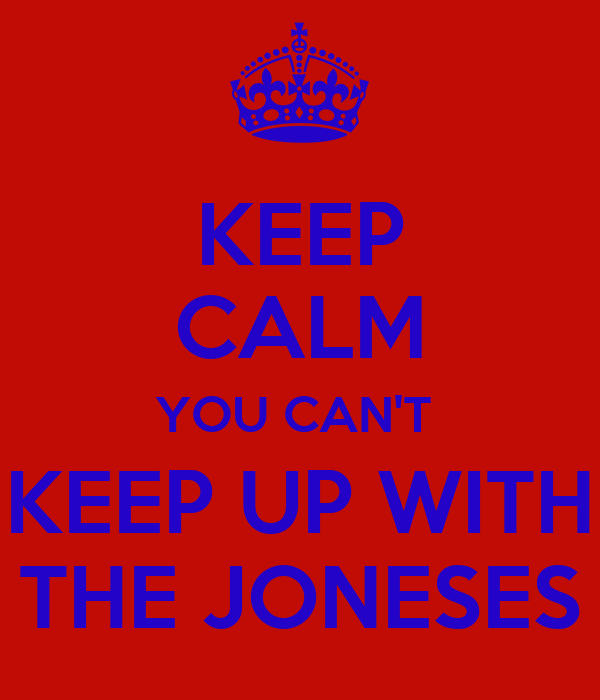 keep-calm-you-can-t-keep-up-with-the-joneses.png (600×700)