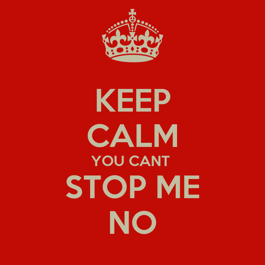 KEEP CALM YOU CANT STOP ME NO