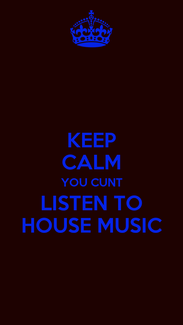keep calm you cunt listen to house music keep calm and