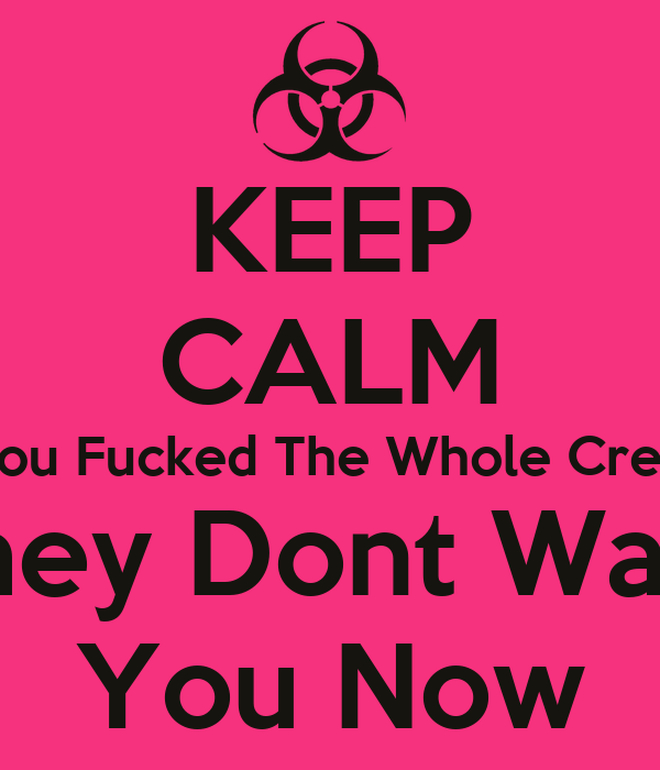 KEEP CALM You Fucked The Whole Crew They Dont Want You Now - KEEP ...
