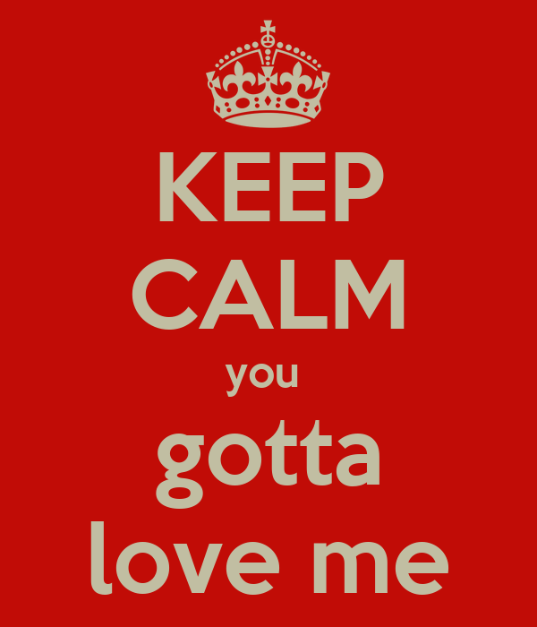 [Image: keep-calm-you-gotta-love-me.png]