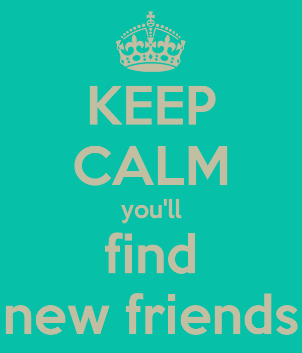 KEEP CALM you'll find new friends