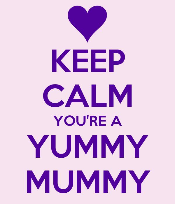 KEEP CALM YOU RE A YUMMY MUMMY Yummy