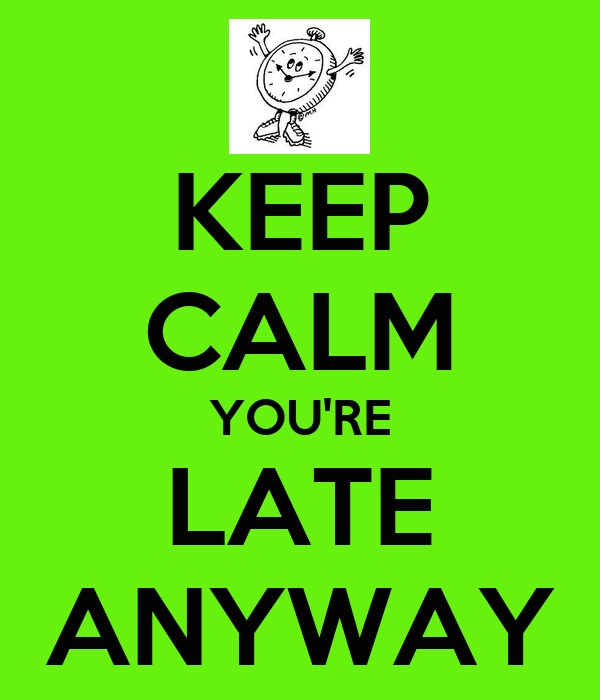 keep-calm-you-re-late-anyway.png