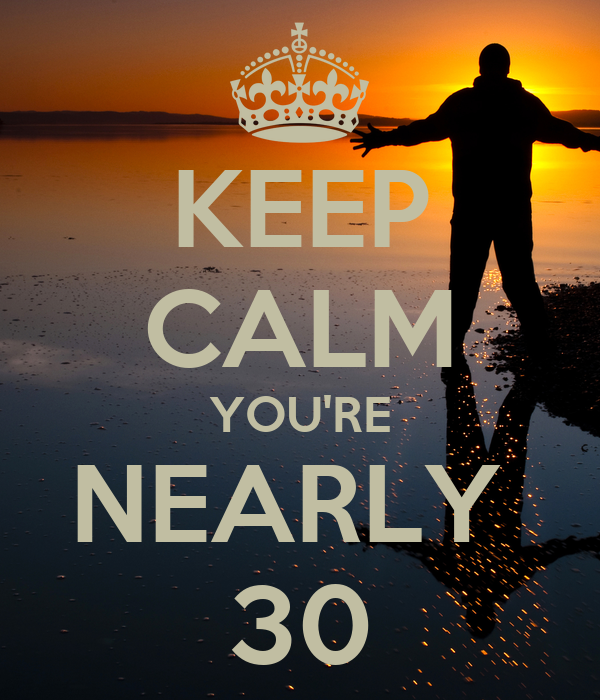 KEEP CALM YOU'RE NEARLY 30