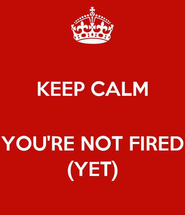 keep-calm-you-re-not-fired-yet.png