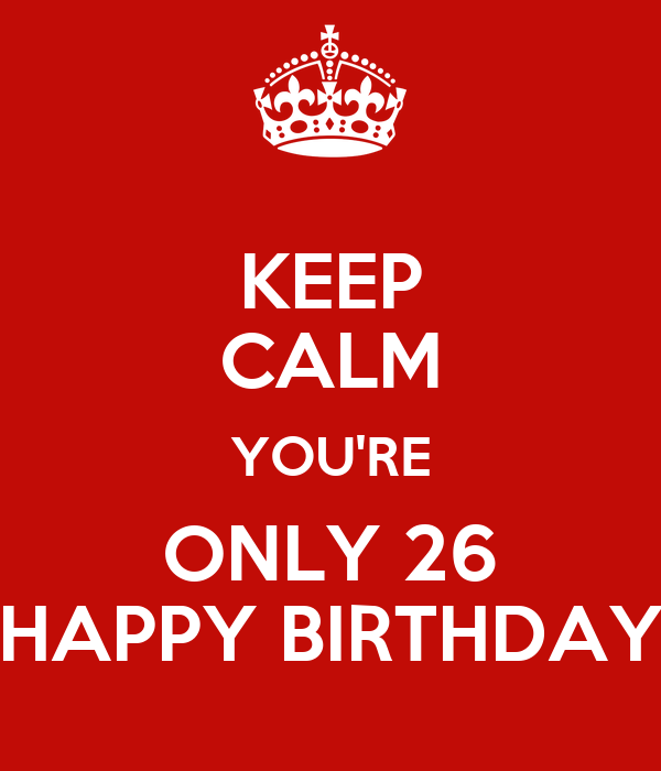 keep calm youre only 26 happy birthday