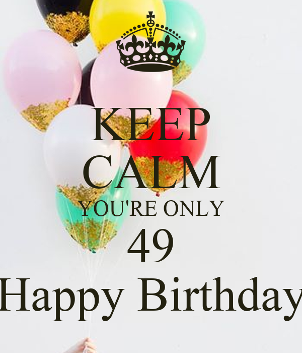 KEEP CALM YOU'RE ONLY 49 Happy Birthday Poster | helle | Keep Calm-o-Matic