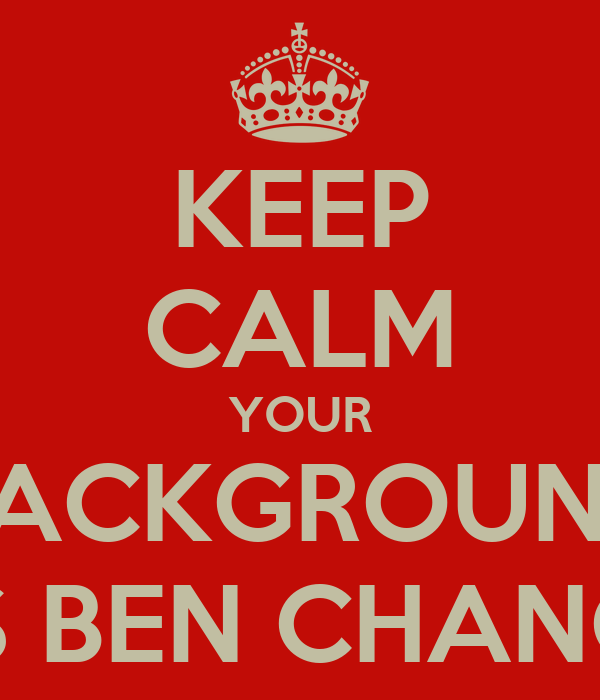 keep calm your background has ben changed keep calm and