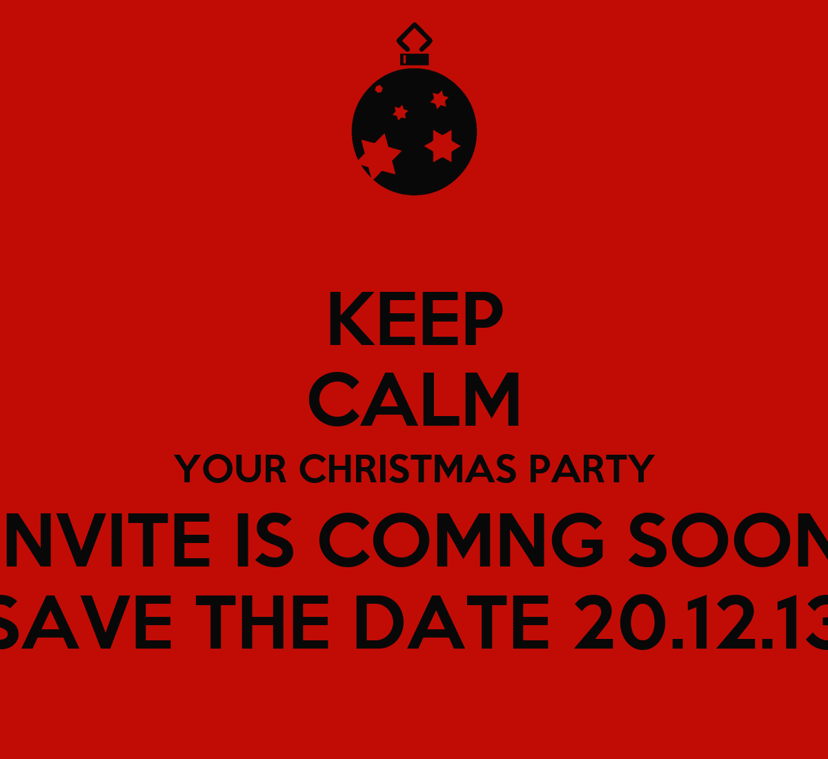 keep calm your christmas party invite is comng soon save the date poster torpants1. Black Bedroom Furniture Sets. Home Design Ideas