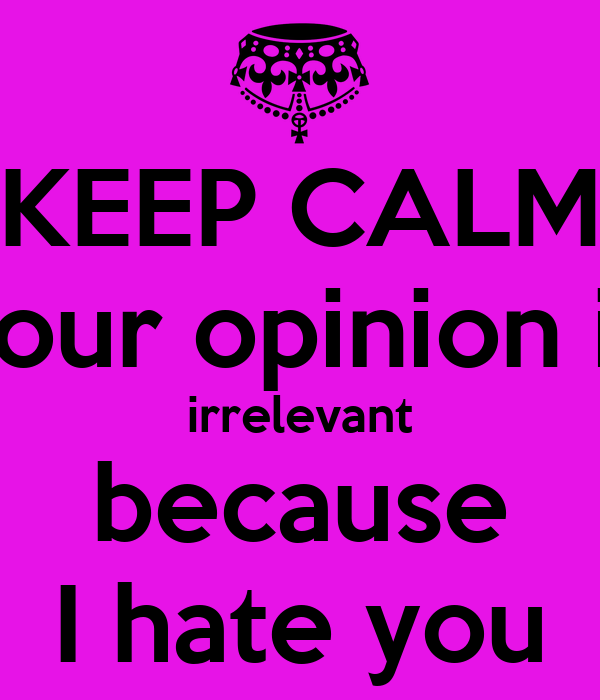 Irrelevant Your opinion is irrelevant Keep Calm And Be Yourself