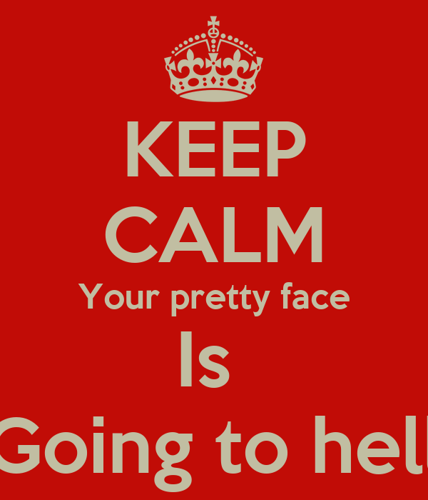 keep calm your pretty face is going to hell keep calm