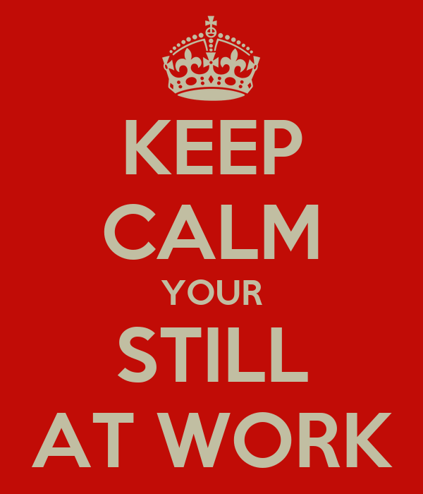 http://sd.keepcalm-o-matic.co.uk/i/keep-calm-your-still-at-work.png