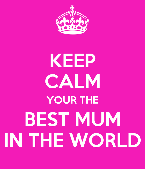 Keep calm your the best mum in the world poster for Best pic in the world