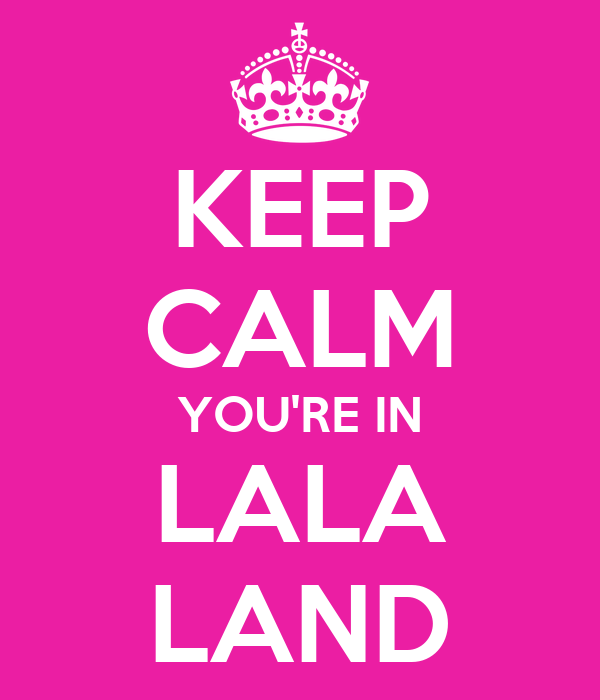 KEEP CALM YOU'RE IN LALA LAND