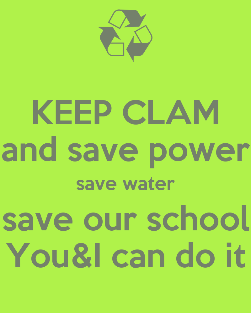 KEEP CLAM and save power save water save our school You&I can do it ...: keepcalm-o-matic.co.uk/p/keep-clam-and-save-power-save-water-save...