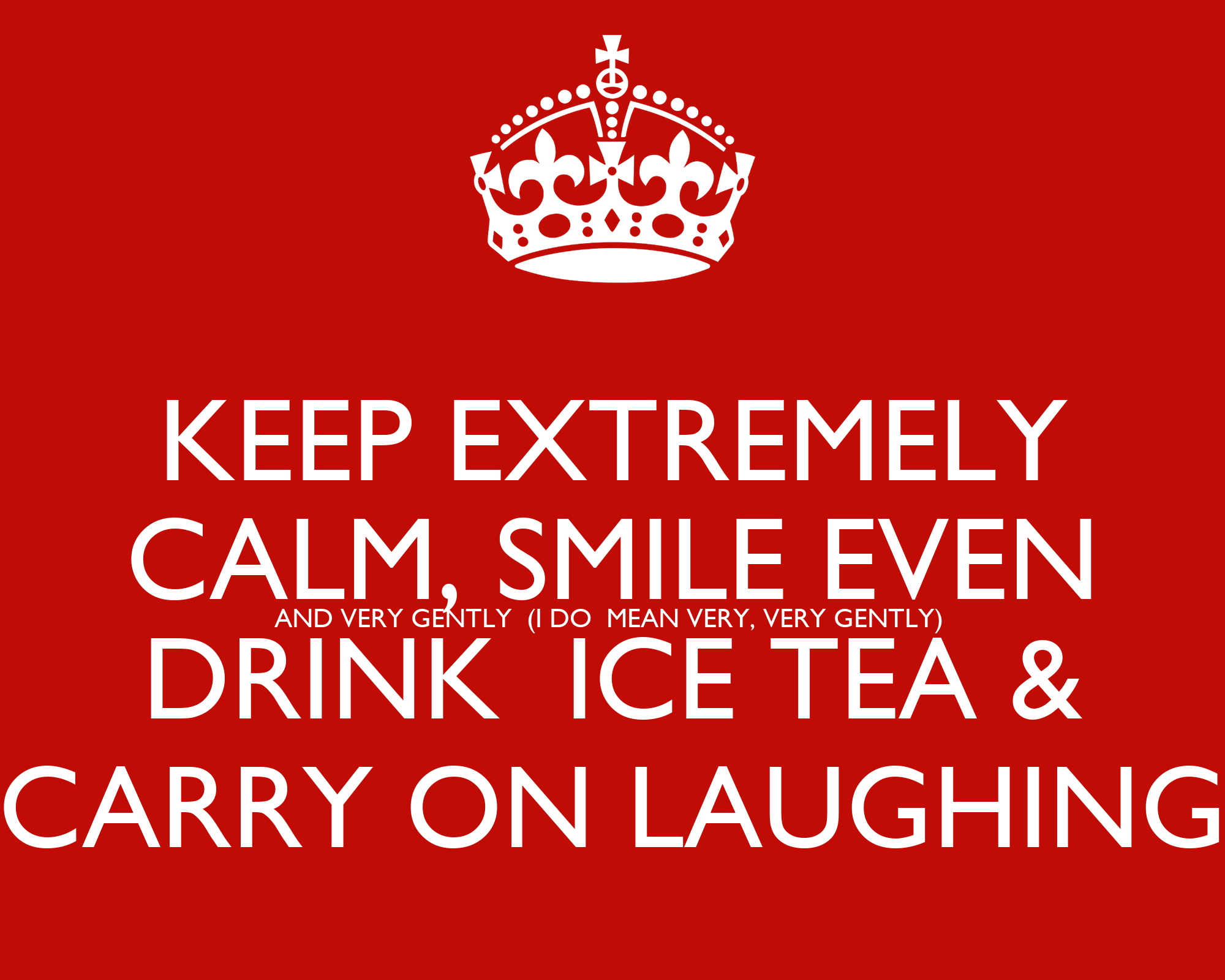 KEEP EXTREMELY CALM, SMILE EVEN AND VERY GENTLY (I DO MEAN