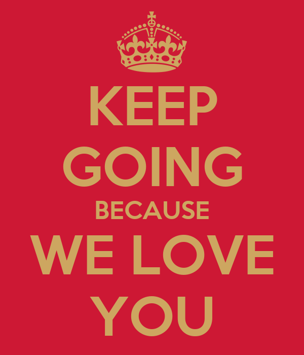 KEEP GOING BECAUSE WE LOVE YOU - KEEP CALM AND CARRY ON Image ...