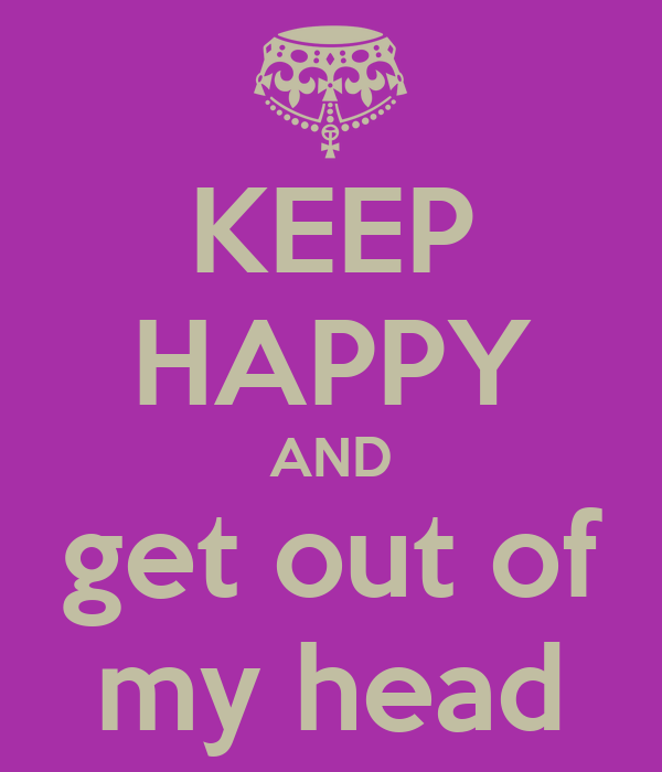KEEP HAPPY AND get out of my head - KEEP CALM AND CARRY ON Image ...