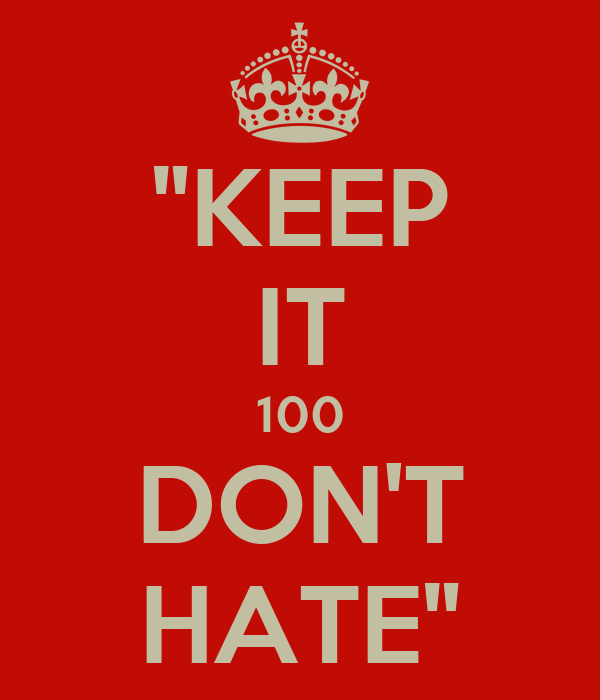 "KEEP IT 100 DON'T HATE"" - KEEP CALM AND CARRY ON Image Generator: keepcalm-o-matic.co.uk/p/keep-it-100-dont-hate"
