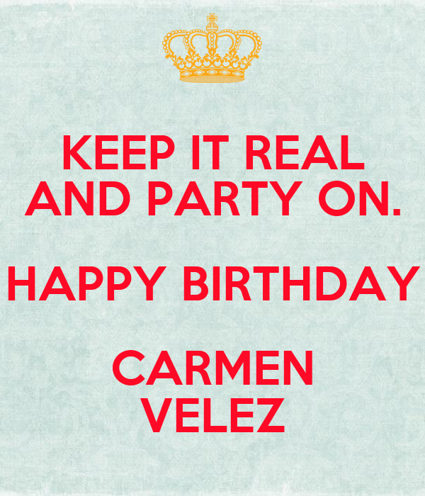 Keep it real and party on happy birthday carmen velez - Happy birthday carmen images ...
