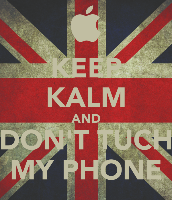 KEEP KALM AND DONu0026#39;T TUCH MY PHONE - KEEP CALM AND CARRY ON Image ...